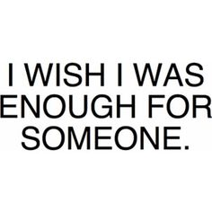 I know this isn't true and I know that I will be everything one day to someone, but often I feel like I'm not enough for anyone.